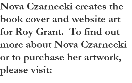 Nova Czarnecki creates the cover art for Roy Grant's books. To find out more about Nova Czarnecki or to purchase her artwork, please visit: